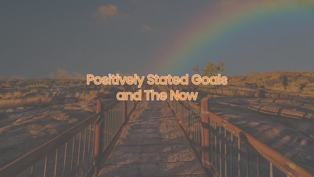 Positively Stated Goals and The Now