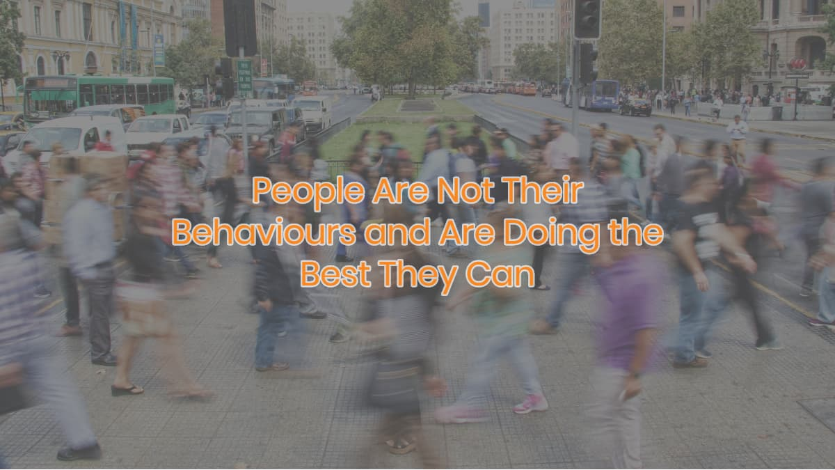 People Are Not Their Behaviours and Are Doing the Best They Can